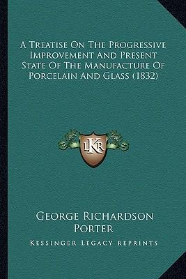 A   Treatise on the Progressive Improvement and Present State a Treatise on the Progressive Improvement and Present State of the Manufacture of Porcel