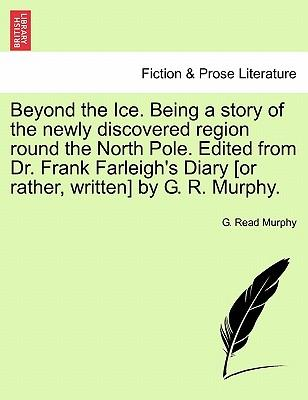 Beyond the Ice. Being a story of the newly discovered region round the North Pole. Edited from Dr. Frank Farleigh's Diary [or rather, written] by G. R. Murphy.