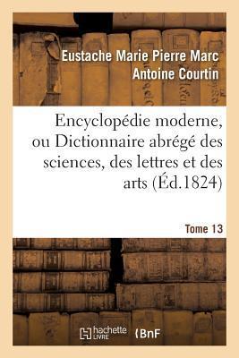 Encyclopédie Moderne, Ou Dictionnaire Abrege des Sciences, des Lettres et des Arts. Tome 13
