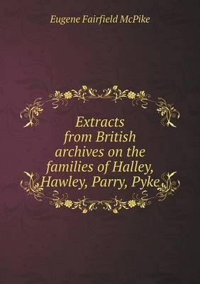 Extracts from British Archives on the Families of Halley, Hawley, Parry, Pyke
