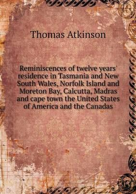Reminiscences of Twelve Years' Residence in Tasmania and New South Wales, Norfolk Island and Moreton Bay, Calcutta, Madras and Cape Town the United States of America and the Canadas