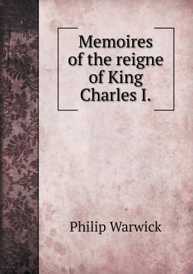 Memoires of the Reigne of King Charles I