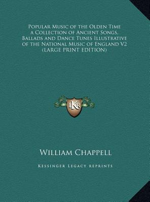 Popular Music of the Olden Time a Collection of Ancient Songs, Ballads and Dance Tunes Illustrative of the National Music of England V2 (LARGE PRINT EDITION)