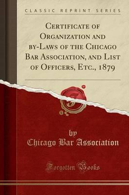 Certificate of Organization and by-Laws of the Chicago Bar Association, and List of Officers, Etc., 1879 (Classic Reprint)