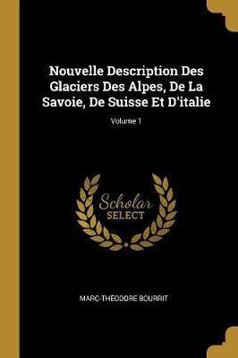 Nouvelle Description Des Glaciers Des Alpes, de la Savoie, de Suisse Et d'Italie; Volume 1