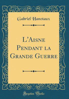 L'Aisne Pendant la Grande Guerre (Classic Reprint)