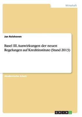 Basel III. Auswirkungen der neuen Regelungen auf Kreditinstitute (Stand 2013)