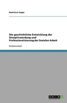 Die geschichtliche Entwicklung der Disziplinwerdung und Professionalisierung der Sozialen Arbeit