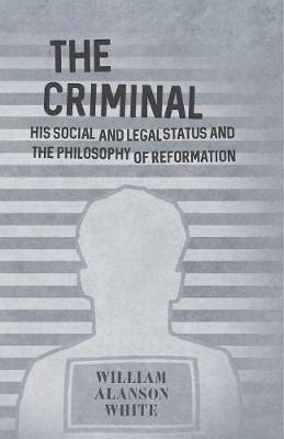 The Criminal - His Social and Legal Status and the Philosophy of Reformation