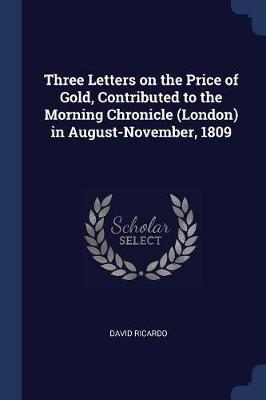 Three Letters on the Price of Gold, Contributed to the Morning Chronicle (London) in August-November, 1809