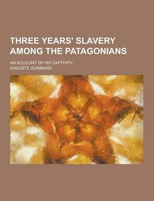 Three Years' Slavery Among the Patagonians; An Account of His Captivity