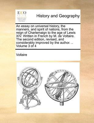 An Essay on Universal History, the Manners, and Spirit of Nations, from the Reign of Charlemaign to the Age of Lewis XIV. Written in French by M. de