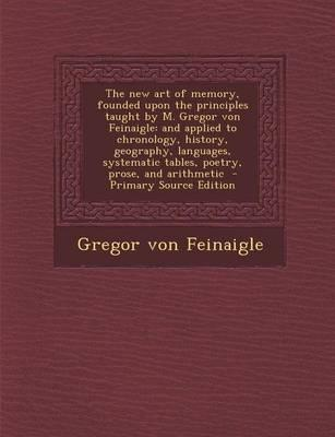 The New Art of Memory, Founded Upon the Principles Taught by M. Gregor Von Feinaigle