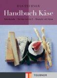 Das TEUBNER Handbuch Kaese. Kaesekunde - Kaeselexikon - Kaeserezepte