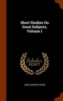 Short Studies on Great Subjects, Volume 1