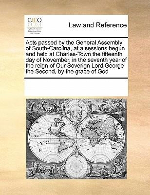 Acts Passed by the General Assembly of South-Carolina, at a Sessions Begun and Held at Charles-Town the Fifteenth Day of November, in the Seventh Year Lord George the Second, by the Grace of God