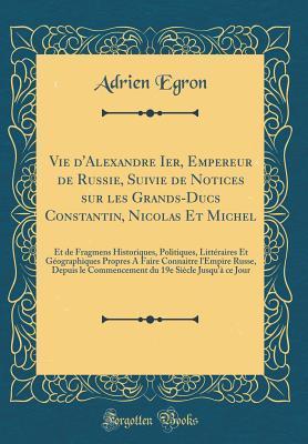 Vie d'Alexandre Ier, Empereur de Russie, Suivie de Notices sur les Grands-Ducs Constantin, Nicolas Et Michel