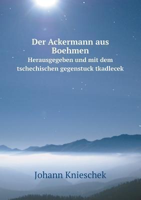 Der Ackermann Aus Boehmen Herausgegeben Und Mit Dem Tschechischen Gegenstuck Tkadlecek