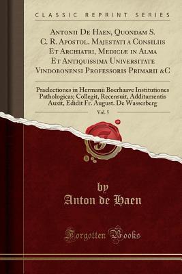 Antonii De Haen, Quondam S. C. R. Apostol. Majestati a Consiliis Et Archiatri, Mediciæ in Alma Et Antiquissima Universitate Vindobonensi Professoris ... Pathologicas; Collegit, Recensuit,