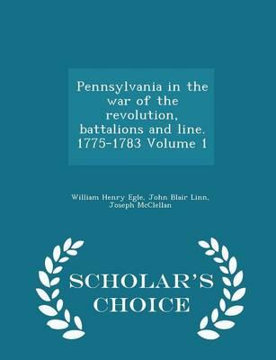 Pennsylvania in the War of the Revolution, Battalions and Line. 1775-1783 Volume 1 - Scholar's Choice Edition