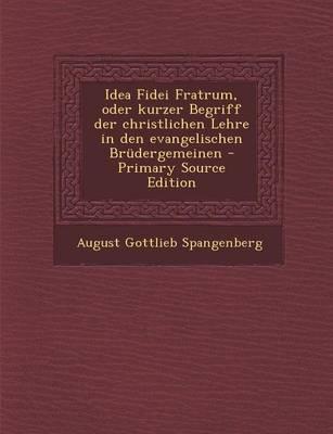 Idea Fidei Fratrum, Oder Kurzer Begriff Der Christlichen Lehre in Den Evangelischen Brudergemeinen - Primary Source Edition