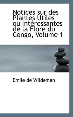 Notices Sur Des Plantes Utiles Ou Int Ressantes de La Flore Du Congo, Volume 1