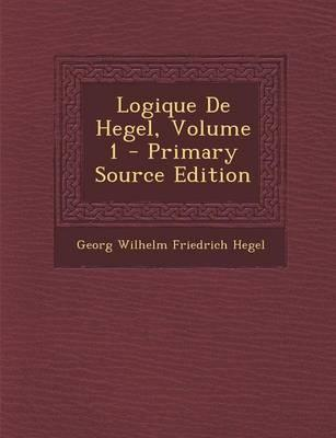 Logique de Hegel, Volume 1 - Primary Source Edition