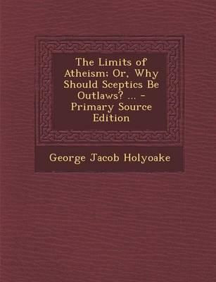 The Limits of Atheism; Or, Why Should Sceptics Be Outlaws? ...