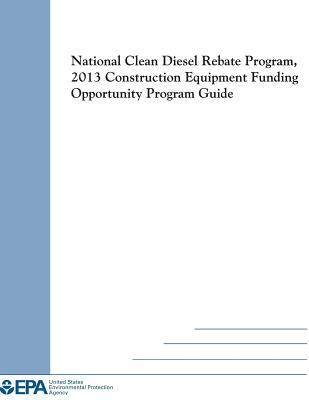 National Clean Diesel Rebate Program, 2013 Construction Equipment Funding Opportunity Program Guide