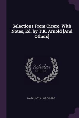 Selections from Cicero, with Notes, Ed. by T.K. Arnold [and Others]