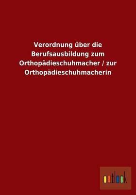 Verordnung über die Berufsausbildung zum Orthopädieschuhmacher / zur Orthopädieschuhmacherin