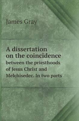 A Dissertation on the Coincidence Between the Priesthoods of Jesus Christ and Melchisedec. in Two Parts