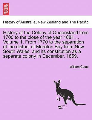 History of the Colony of Queensland from 1700 to the close of the year 1881 ... Volume 1. From 1770 to the separation of the district of Moreton Bay ... as a separate colony in December, 1859