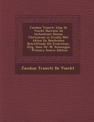 Jacobus Traiecti Alias de Voecht Narratio de Inchoatione Domus Clericorum in Zwollis Met Akten En Bescheiden Betreffende Dit Fraterhuis, Uitg. Door Dr