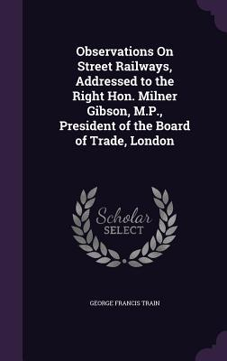 Observations on Street Railways, Addressed to the Right Hon. Milner Gibson, M.P, President of the Board of Trade, London