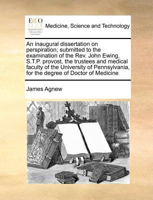 An Inaugural Dissertation on Perspiration; Submitted to the Examination of the REV. John Ewing, S.T.P. Provost, the Trustees and Medical Faculty of t