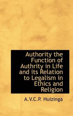 Authority the Function of Authrity in Life and Its Relation to Legalism in Ethics and Religion
