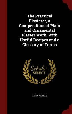 The Practical Plasterer, a Compendium of Plain and Ornamental Plaster Work, with Useful Recipes and a Glossary of Terms