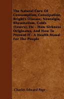 The Natural Cure of Consumption, Constipation, Bright's Disease, Neuralgia, Rheumatism, Colds (Fevers), Etc - How Sickness Originates, and How to Prevent It - A Health Maual for the People