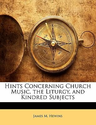 Hints Concerning Church Music, the Liturgy, and Kindred Subjects
