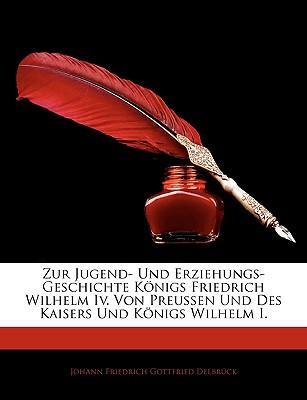 Zur Jugend- Und Erziehungs-Geschichte Knigs Friedrich Wilhelm IV. Von Preussen Und Des Kaisers Und Knigs Wilhelm I