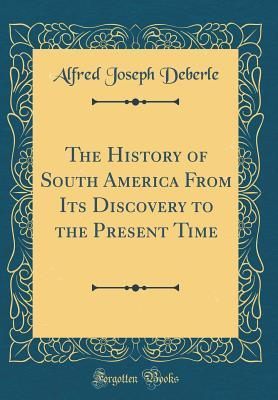 The History of South America From Its Discovery to the Present Time (Classic Reprint)