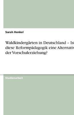 Waldkindergärten in Deutschland - Ist diese Reformpädagogik eine Alternative in der Vorschulerziehung?