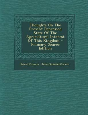 Thoughts on the Present Depressed State of the Agricultural Interest of This Kingdom - Primary Source Edition
