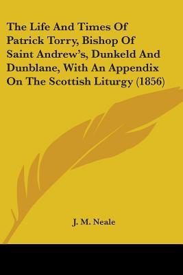 The Life And Times Of Patrick Torry, Bishop Of Saint Andrew's, Dunkeld And Dunblane, With An Appendix On The Scottish Liturgy