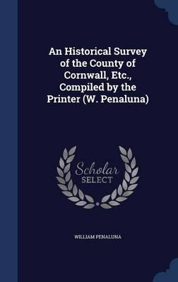 An Historical Survey of the County of Cornwall, Etc., Compiled by the Printer (W. Penaluna)