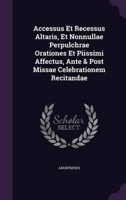 Accessus Et Recessus Altaris, Et Nonnullae Perpulchrae Orationes Et Piissimi Affectus, Ante & Post Missae Celebrationem Recitandae