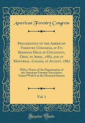 Proceedings of the American Forestry Congress, at Its Sessions Held at Cincinnati, Ohio, in April, 1882, and at Montreal, Canada, in August, 1882, ... Association United With It at the Montrea