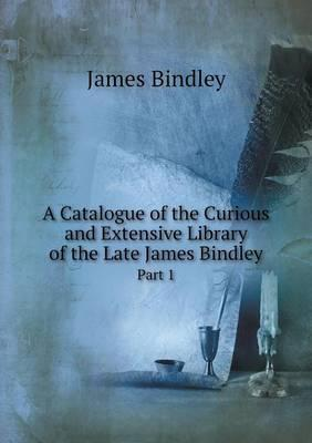A Catalogue of the Curious and Extensive Library of the Late James Bindley Part 1