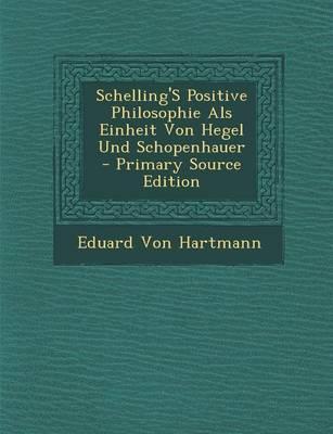 Schelling's Positive Philosophie ALS Einheit Von Hegel Und Schopenhauer - Primary Source Edition